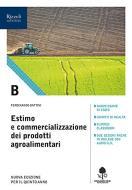Estimo e commercializzazione dei prodotti agroalimentari. Con prontuario. Per gli Ist. tecnici agrari. Con e-book. Con espansione online vol.B