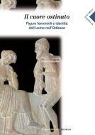 Il cuore ostinato. Figure femminili e identità nell'uomo dell'Odissea. Per i Licei e gli Ist. magistrali