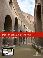 Latino a scuola, latino a casa. Civiltà e autori. Per le strade di Roma. Per i Licei e gli Ist. Magistrali. Con espansione online